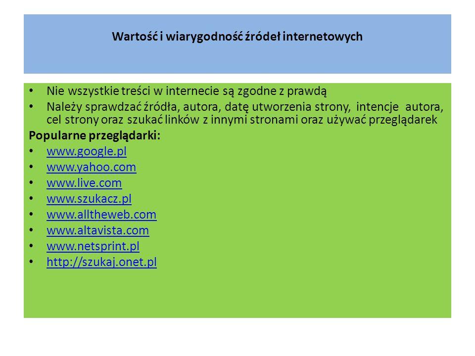 Wartość i wiarygodność źródeł internetowych Nie wszystkie treści w internecie są zgodne z prawdą Należy sprawdzać źródła, autora, datę utworzenia strony, intencje autora, cel strony oraz szukać linków z innymi stronami oraz używać przeglądarek Popularne przeglądarki: www.google.pl www.yahoo.com www.live.com www.szukacz.pl www.alltheweb.com www.altavista.com www.netsprint.pl http://szukaj.onet.pl