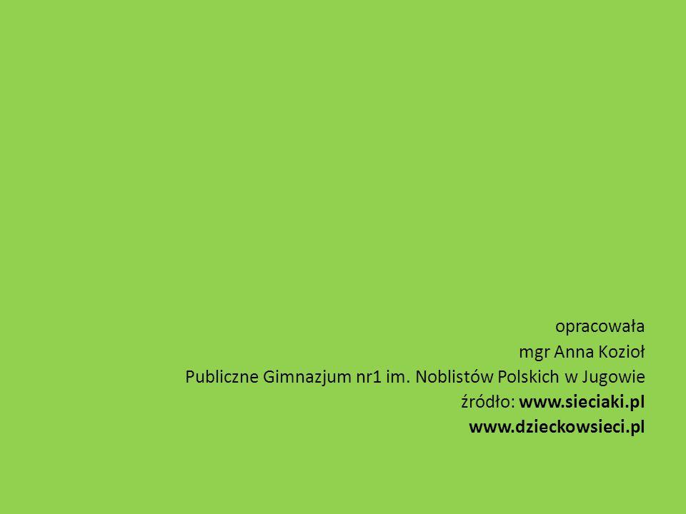 opracowała mgr Anna Kozioł Publiczne Gimnazjum nr1 im. Noblistów Polskich w Jugowie źródło: www.sieciaki.pl www.dzieckowsieci.pl