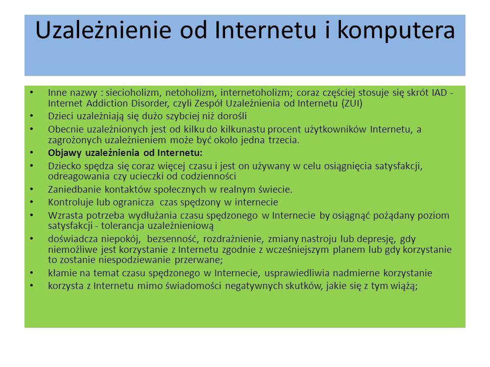 Uzależnienie od Internetu i komputera Inne nazwy : siecioholizm, netoholizm, internetoholizm; coraz częściej stosuje się skrót IAD - Internet Addiction Disorder, czyli Zespół Uzależnienia od Internetu (ZUI) Dzieci uzależniają się dużo szybciej niż dorośli Obecnie uzależnionych jest od kilku do kilkunastu procent użytkowników Internetu, a zagrożonych uzależnieniem może być około jedna trzecia.
