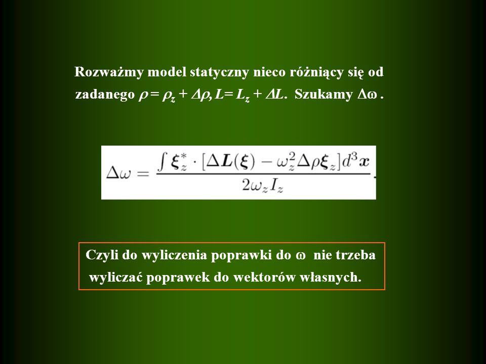 Rozważmy model statyczny nieco różniący się od zadanego = z +, L= L z + L. Szukamy. Czyli do wyliczenia poprawki do nie trzeba wyliczać poprawek do we