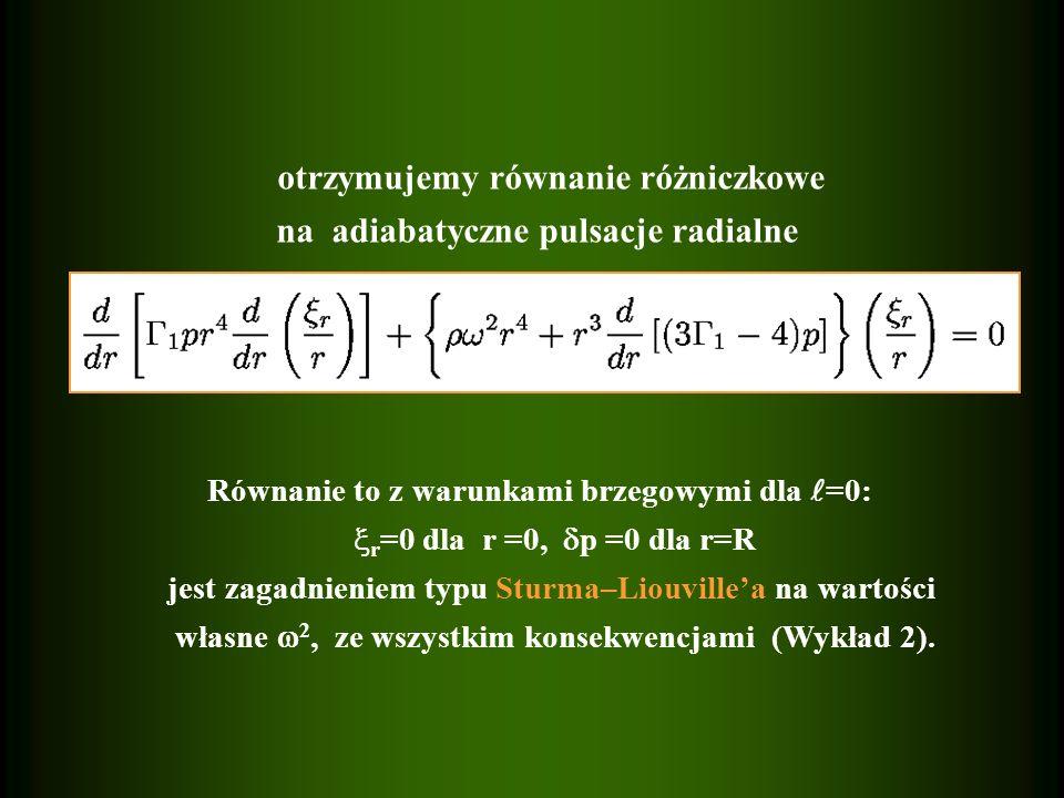 otrzymujemy równanie różniczkowe na adiabatyczne pulsacje radialne Równanie to z warunkami brzegowymi dla =0: r =0 dla r =0, p =0 dla r=R jest zagadni