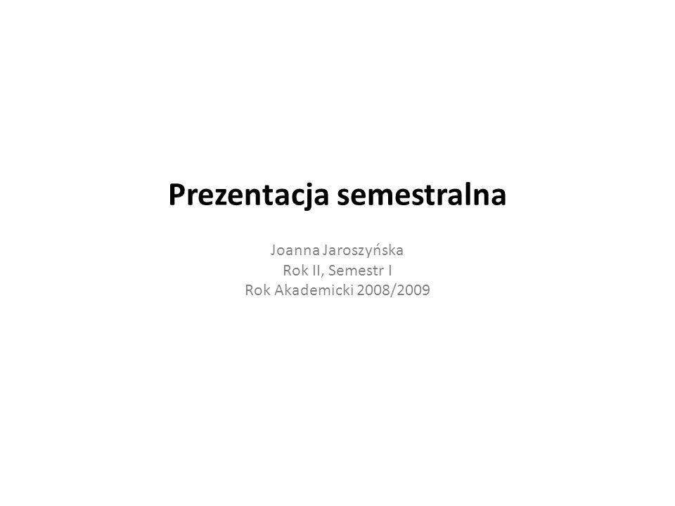 Prezentacja semestralna Joanna Jaroszyńska Rok II, Semestr I Rok Akademicki 2008/2009