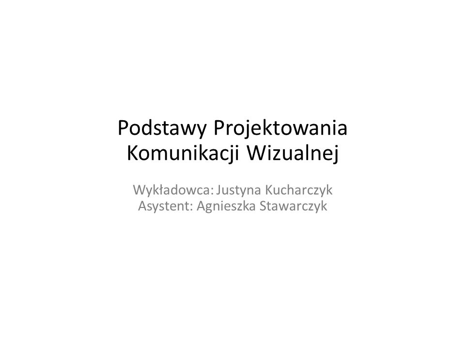 Podstawy Projektowania Komunikacji Wizualnej Wykładowca: Justyna Kucharczyk Asystent: Agnieszka Stawarczyk