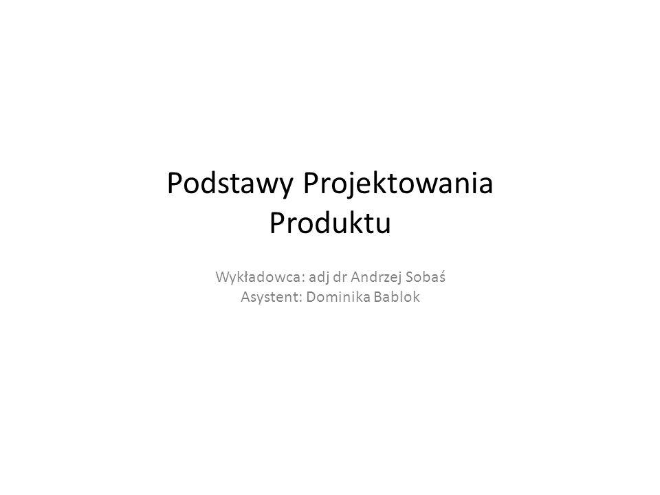 Podstawy Projektowania Produktu Wykładowca: adj dr Andrzej Sobaś Asystent: Dominika Bablok