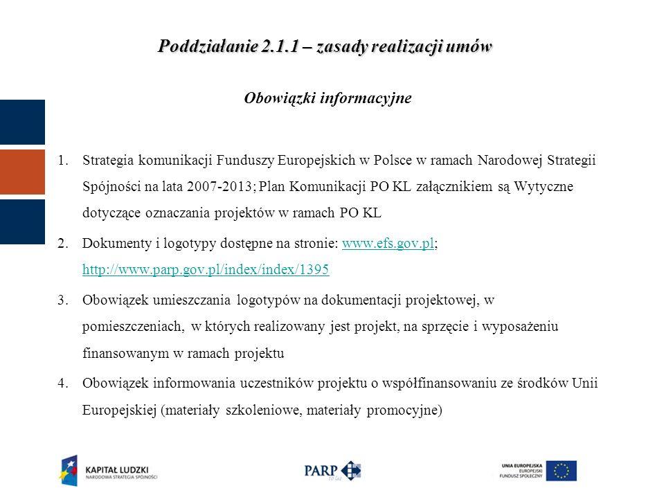 Poddziałanie 2.1.1 – zasady realizacji umów Obowiązki informacyjne 1.Strategia komunikacji Funduszy Europejskich w Polsce w ramach Narodowej Strategii Spójności na lata 2007-2013; Plan Komunikacji PO KL załącznikiem są Wytyczne dotyczące oznaczania projektów w ramach PO KL 2.Dokumenty i logotypy dostępne na stronie: www.efs.gov.pl; http://www.parp.gov.pl/index/index/1395www.efs.gov.pl http://www.parp.gov.pl/index/index/1395 3.Obowiązek umieszczania logotypów na dokumentacji projektowej, w pomieszczeniach, w których realizowany jest projekt, na sprzęcie i wyposażeniu finansowanym w ramach projektu 4.Obowiązek informowania uczestników projektu o współfinansowaniu ze środków Unii Europejskiej (materiały szkoleniowe, materiały promocyjne)