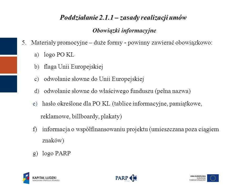 Poddziałanie 2.1.1 – zasady realizacji umów Obowiązki informacyjne 5.Materiały promocyjne – duże formy - powinny zawierać obowiązkowo: a) logo PO KL b) flaga Unii Europejskiej c) odwołanie słowne do Unii Europejskiej d) odwołanie słowne do właściwego funduszu (pełna nazwa) e) hasło określone dla PO KL (tablice informacyjne, pamiątkowe, reklamowe, billboardy, plakaty) f)informacja o współfinansowaniu projektu (umieszczana poza ciągiem znaków) g)logo PARP