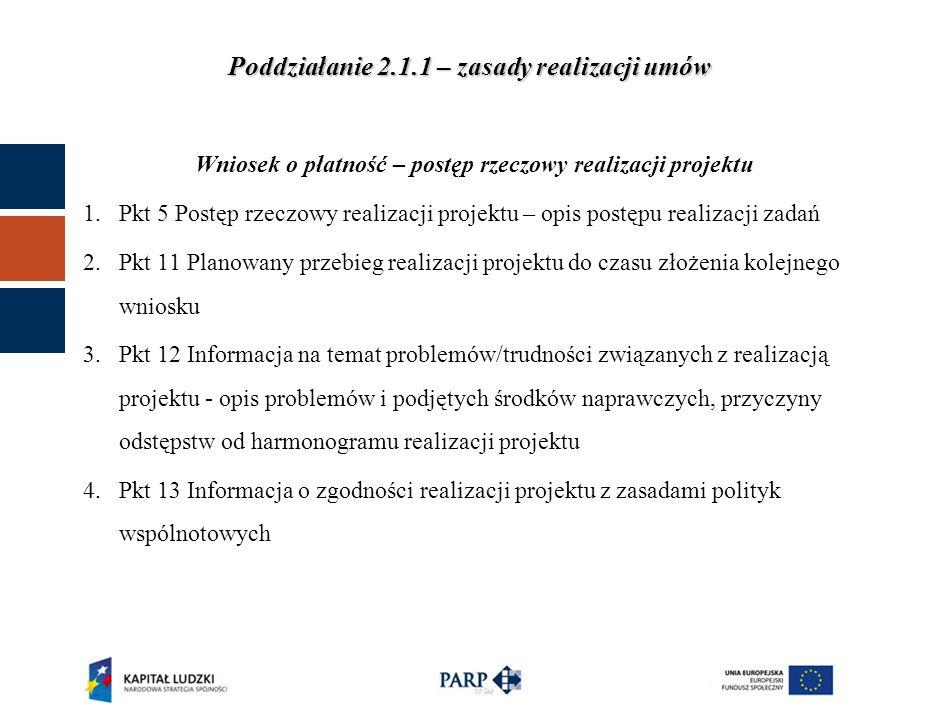 Poddziałanie 2.1.1 – zasady realizacji umów Wniosek o płatność – postęp rzeczowy realizacji projektu 1.Pkt 5 Postęp rzeczowy realizacji projektu – opis postępu realizacji zadań 2.Pkt 11 Planowany przebieg realizacji projektu do czasu złożenia kolejnego wniosku 3.Pkt 12 Informacja na temat problemów/trudności związanych z realizacją projektu - opis problemów i podjętych środków naprawczych, przyczyny odstępstw od harmonogramu realizacji projektu 4.Pkt 13 Informacja o zgodności realizacji projektu z zasadami polityk wspólnotowych