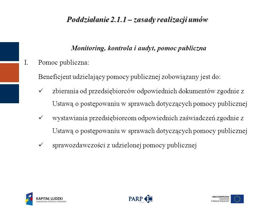 Poddziałanie 2.1.1 – zasady realizacji umów Monitoring, kontrola i audyt, pomoc publiczna I.Pomoc publiczna: Beneficjent udzielający pomocy publicznej zobowiązany jest do: zbierania od przedsiębiorców odpowiednich dokumentów zgodnie z Ustawą o postępowaniu w sprawach dotyczących pomocy publicznej wystawiania przedsiębiorcom odpowiednich zaświadczeń zgodnie z Ustawą o postępowaniu w sprawach dotyczących pomocy publicznej sprawozdawczości z udzielonej pomocy publicznej
