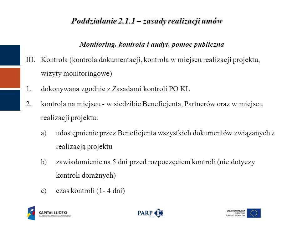 Poddziałanie 2.1.1 – zasady realizacji umów Monitoring, kontrola i audyt, pomoc publiczna III.Kontrola (kontrola dokumentacji, kontrola w miejscu realizacji projektu, wizyty monitoringowe) 1.dokonywana zgodnie z Zasadami kontroli PO KL 2.kontrola na miejscu - w siedzibie Beneficjenta, Partnerów oraz w miejscu realizacji projektu: a) udostępnienie przez Beneficjenta wszystkich dokumentów związanych z realizacją projektu b) zawiadomienie na 5 dni przed rozpoczęciem kontroli (nie dotyczy kontroli doraźnych) c) czas kontroli (1- 4 dni)