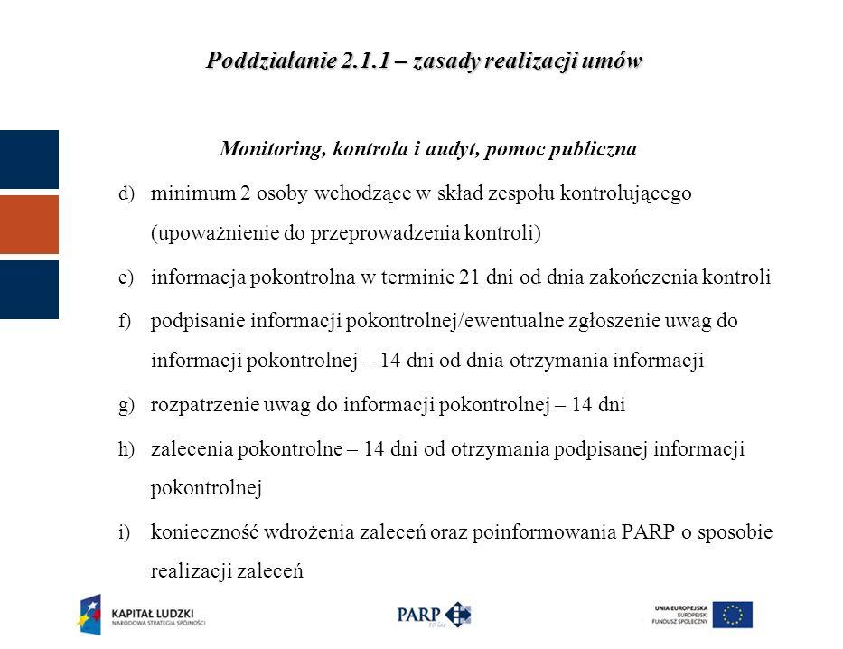 Poddziałanie 2.1.1 – zasady realizacji umów Monitoring, kontrola i audyt, pomoc publiczna 3.wizyty monitoringowe a)przeprowadzane przez dwie osoby w miejscu realizacji szkoleń, b)bez wcześniejszego zawiadomienia, c)po wizycie sporządzany jest protokół, d)w razie stwierdzenia uchybień przygotowywane są zalecenia