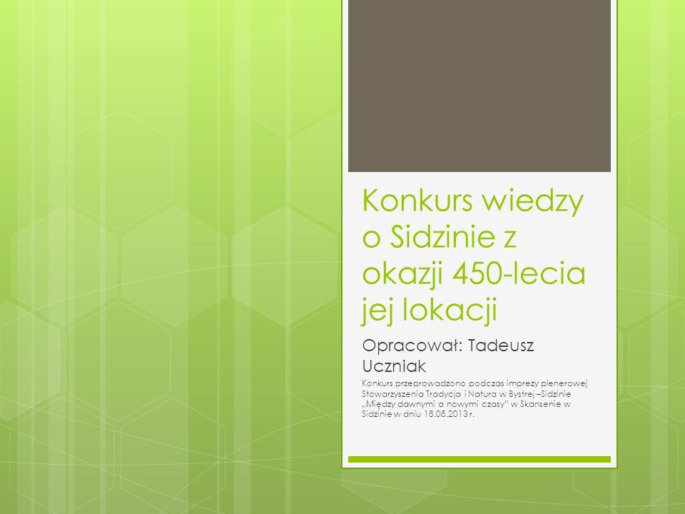 Konkurs wiedzy o Sidzinie z okazji 450-lecia jej lokacji Opracował: Tadeusz Uczniak Konkurs przeprowadzono podczas imprezy plenerowej Stowarzyszenia Tradycja i Natura w Bystrej –Sidzinie Między dawnymi a nowymi czasy w Skansenie w Sidzinie w dniu 18.08.2013 r.