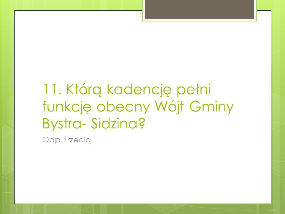 11. Którą kadencję pełni funkcję obecny Wójt Gminy Bystra- Sidzina? Odp. Trzecią