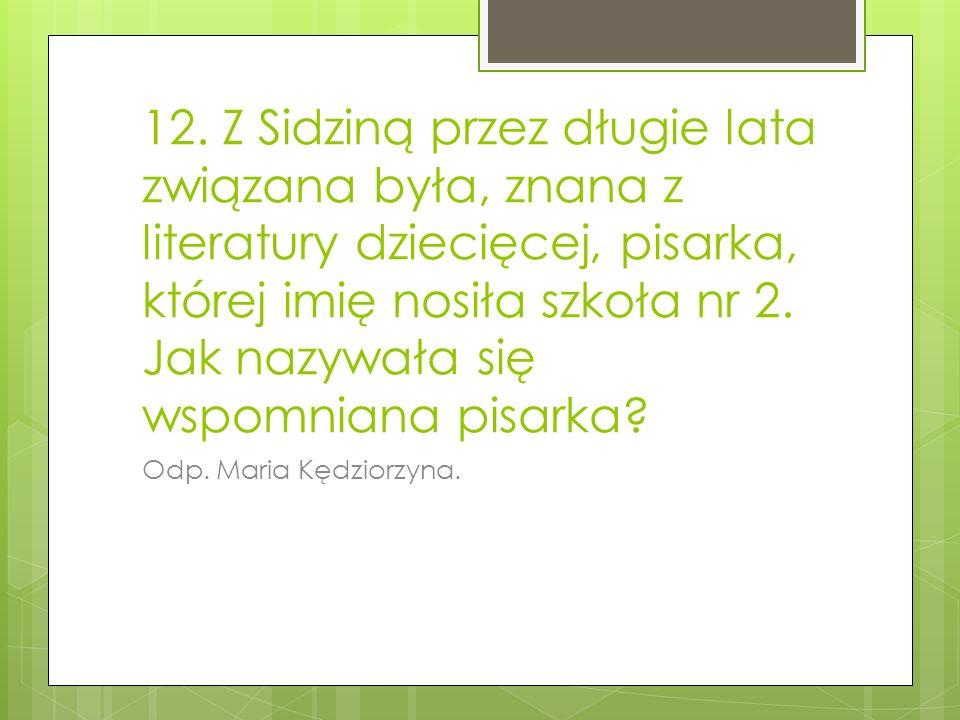 12. Z Sidziną przez długie lata związana była, znana z literatury dziecięcej, pisarka, której imię nosiła szkoła nr 2. Jak nazywała się wspomniana pis
