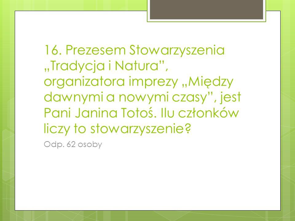 16. Prezesem Stowarzyszenia Tradycja i Natura, organizatora imprezy Między dawnymi a nowymi czasy, jest Pani Janina Totoś. Ilu członków liczy to stowa
