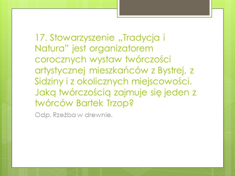 17. Stowarzyszenie Tradycja i Natura jest organizatorem corocznych wystaw twórczości artystycznej mieszkańców z Bystrej, z Sidziny i z okolicznych mie