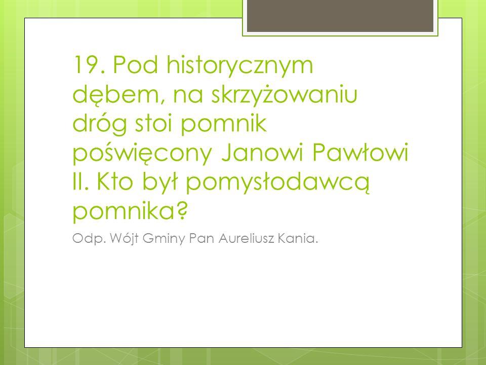 19.Pod historycznym dębem, na skrzyżowaniu dróg stoi pomnik poświęcony Janowi Pawłowi II.