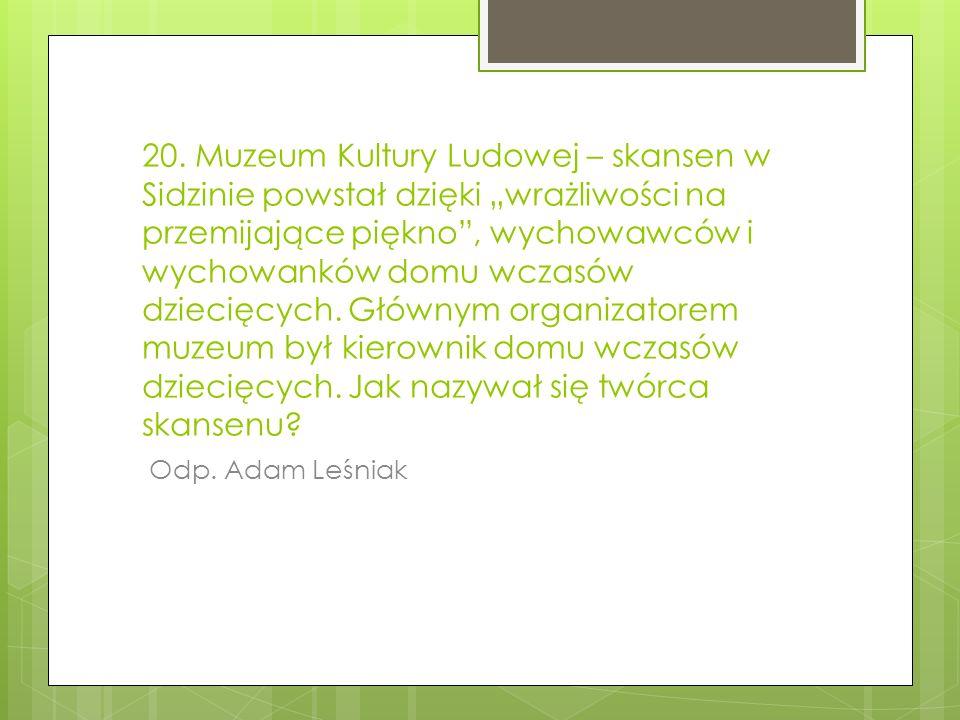 20. Muzeum Kultury Ludowej – skansen w Sidzinie powstał dzięki wrażliwości na przemijające piękno, wychowawców i wychowanków domu wczasów dziecięcych.