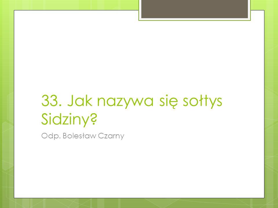 33. Jak nazywa się sołtys Sidziny? Odp. Bolesław Czarny