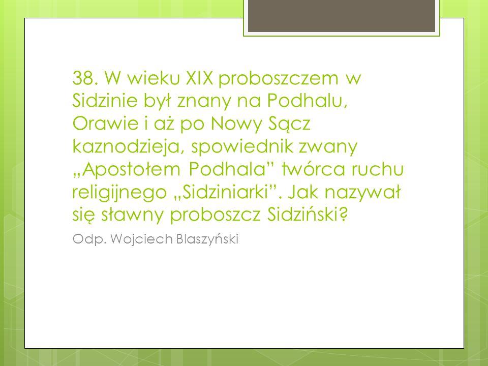 38. W wieku XIX proboszczem w Sidzinie był znany na Podhalu, Orawie i aż po Nowy Sącz kaznodzieja, spowiednik zwany Apostołem Podhala twórca ruchu rel