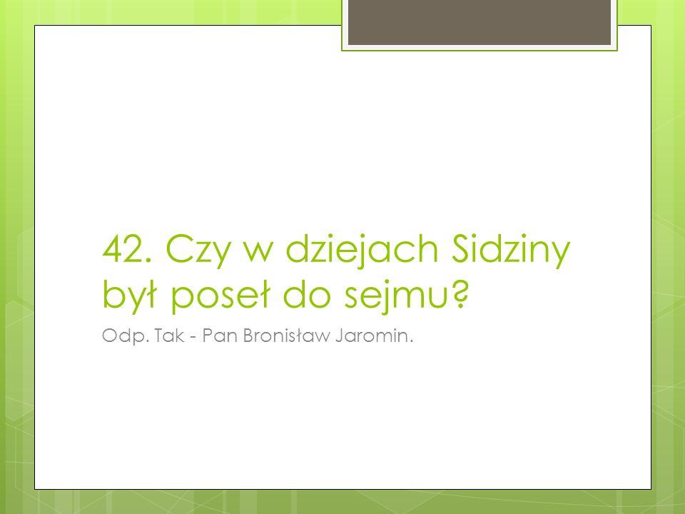 42. Czy w dziejach Sidziny był poseł do sejmu? Odp. Tak - Pan Bronisław Jaromin.
