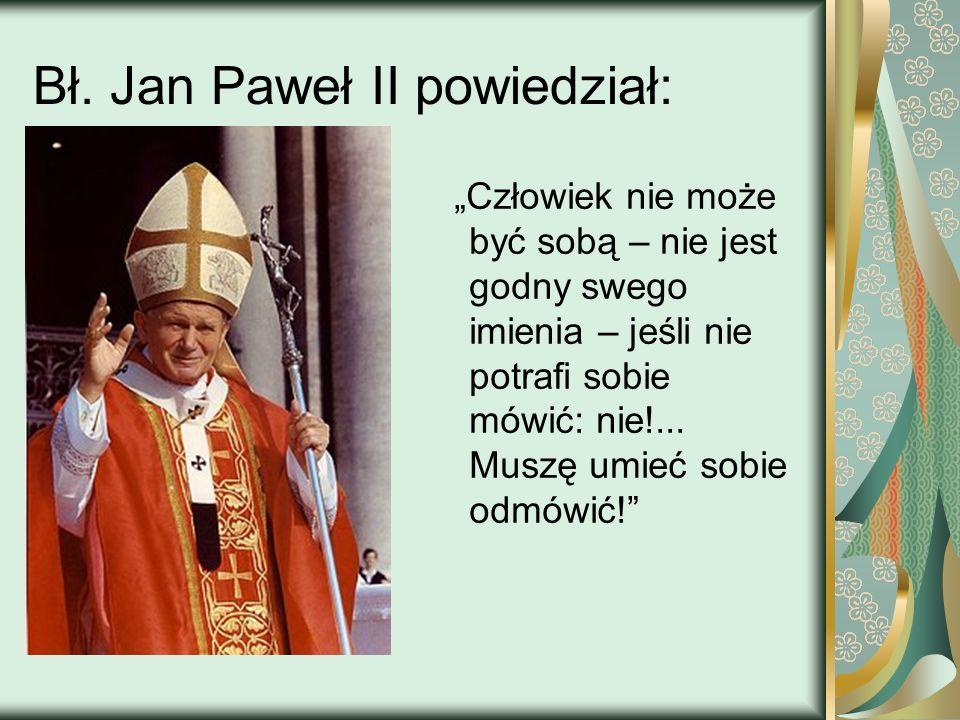 Bł. Jan Paweł II powiedział: Człowiek nie może być sobą – nie jest godny swego imienia – jeśli nie potrafi sobie mówić: nie!... Muszę umieć sobie odmó