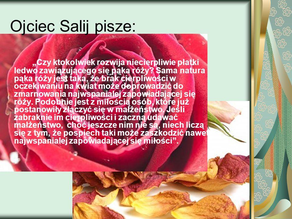 Ojciec Salij pisze: Czy ktokolwiek rozwija niecierpliwie płatki ledwo zawiązującego się pąka róży? Sama natura pąka róży jest taka, że brak cierpliwoś
