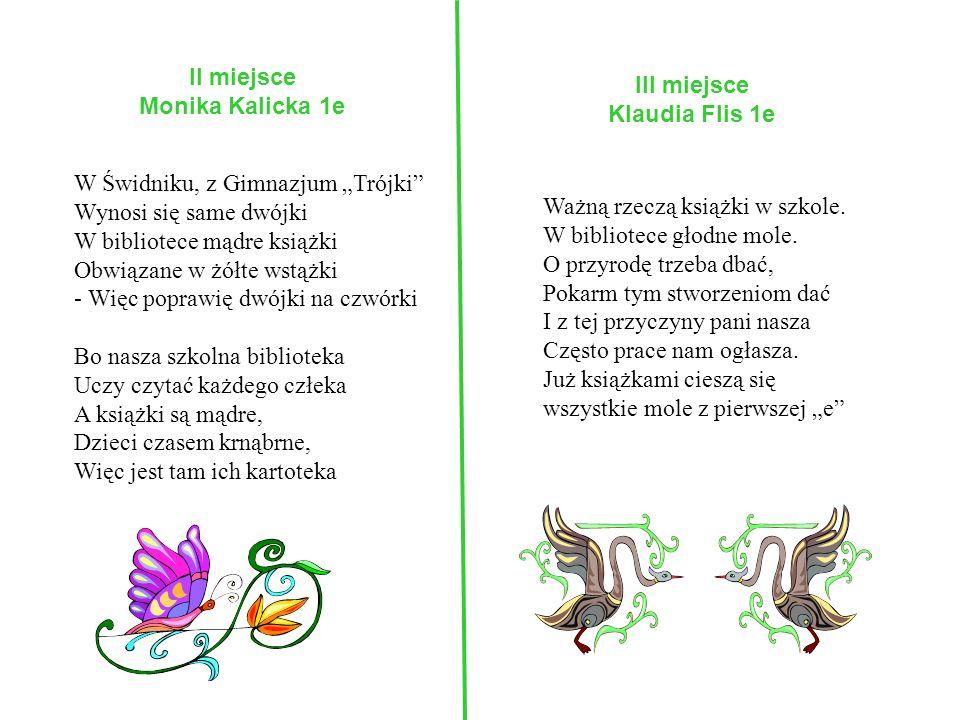 II miejsce Monika Kalicka 1e W Świdniku, z Gimnazjum Trójki Wynosi się same dwójki W bibliotece mądre książki Obwiązane w żółte wstążki - Więc poprawi