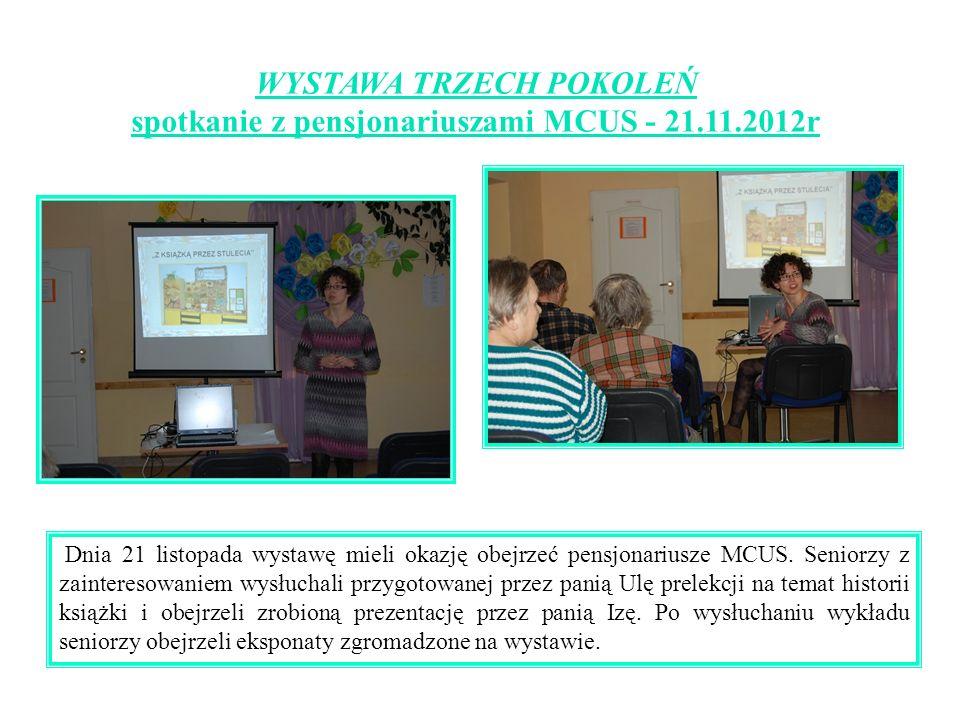 WYSTAWA TRZECH POKOLEŃ spotkanie z pensjonariuszami MCUS - 21.11.2012r Dnia 21 listopada wystawę mieli okazję obejrzeć pensjonariusze MCUS. Seniorzy z