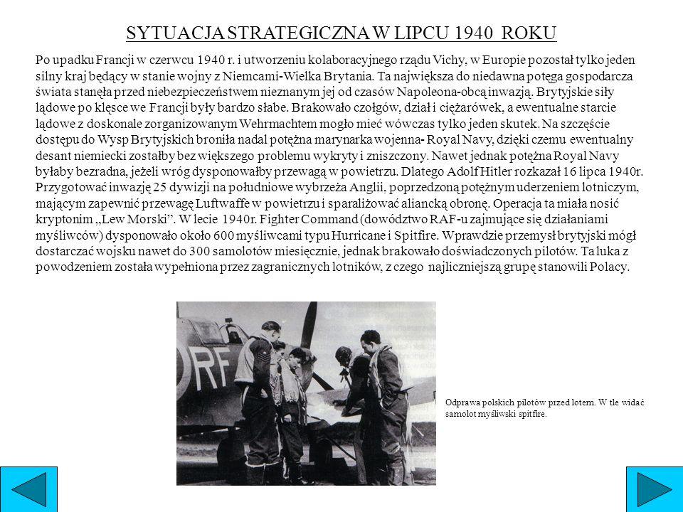 SYTUACJA STRATEGICZNA W LIPCU 1940 ROKU Po upadku Francji w czerwcu 1940 r. i utworzeniu kolaboracyjnego rządu Vichy, w Europie pozostał tylko jeden s