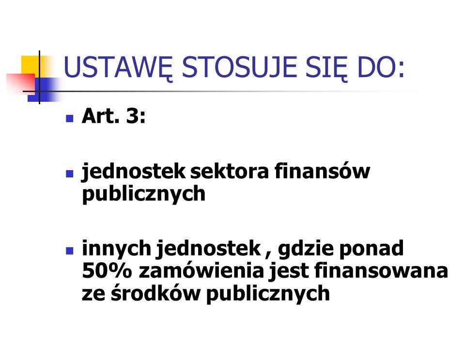 USTAWĘ STOSUJE SIĘ DO: Art. 3: jednostek sektora finansów publicznych innych jednostek, gdzie ponad 50% zamówienia jest finansowana ze środków publicz