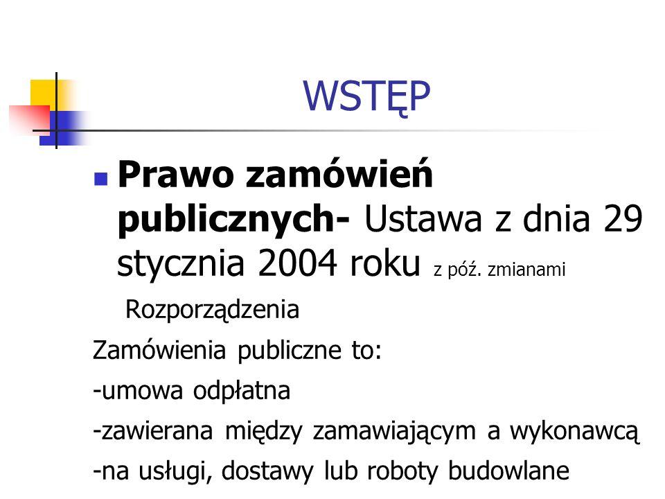 WSTĘP Prawo zamówień publicznych- Ustawa z dnia 29 stycznia 2004 roku z póź. zmianami Rozporządzenia Zamówienia publiczne to: -umowa odpłatna -zawiera