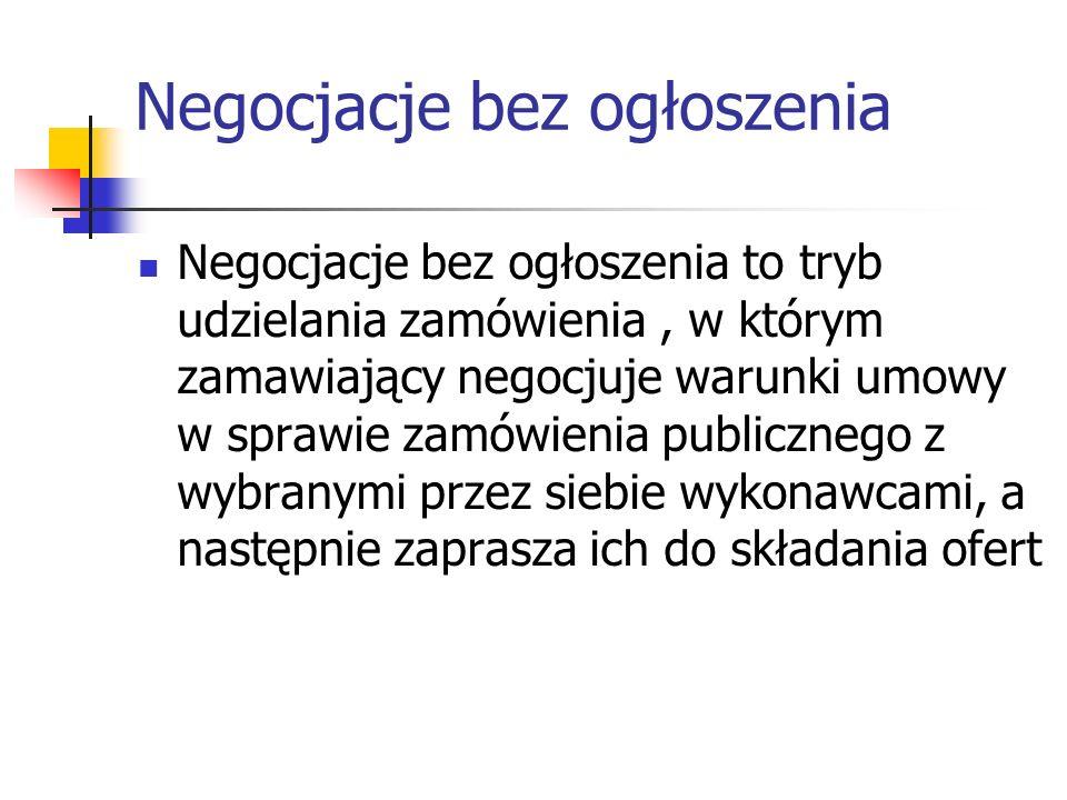 Negocjacje bez ogłoszenia Negocjacje bez ogłoszenia to tryb udzielania zamówienia, w którym zamawiający negocjuje warunki umowy w sprawie zamówienia p