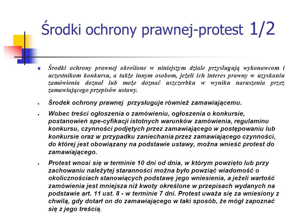 Środki ochrony prawnej-protest 1/2 Środki ochrony prawnej określone w niniejszym dziale przysługują wykonawcom i uczestnikom konkursu, a także innym o