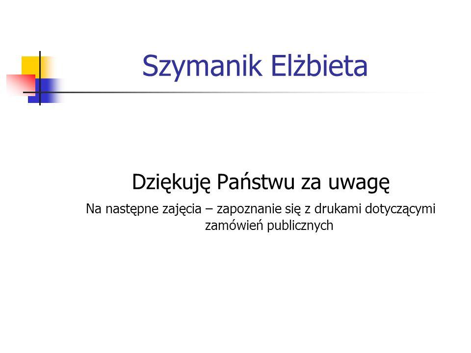Szymanik Elżbieta Dziękuję Państwu za uwagę Na następne zajęcia – zapoznanie się z drukami dotyczącymi zamówień publicznych