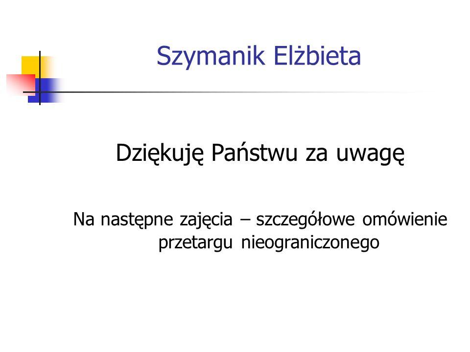 Szymanik Elżbieta Dziękuję Państwu za uwagę Na następne zajęcia – szczegółowe omówienie przetargu nieograniczonego