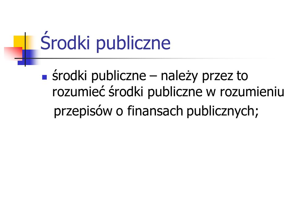 Środki publiczne środki publiczne – należy przez to rozumieć środki publiczne w rozumieniu przepisów o finansach publicznych;