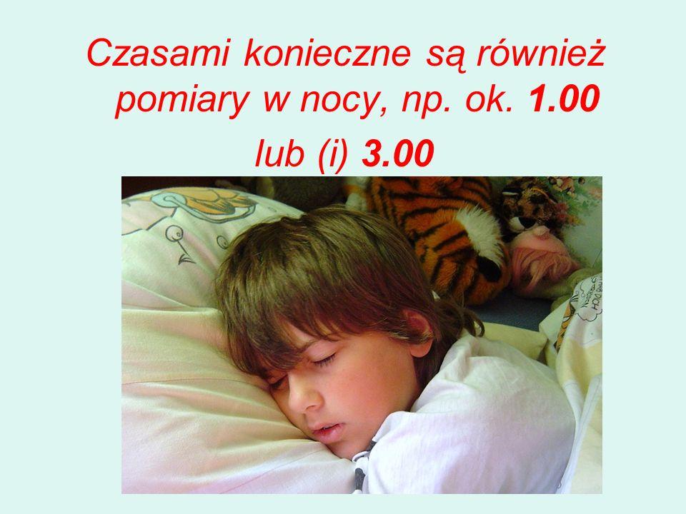 Czasami konieczne są również pomiary w nocy, np. ok. 1.00 lub (i) 3.00