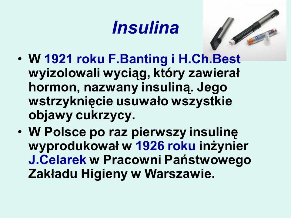 Insulina W 1921 roku F.Banting i H.Ch.Best wyizolowali wyciąg, który zawierał hormon, nazwany insuliną. Jego wstrzyknięcie usuwało wszystkie objawy cu