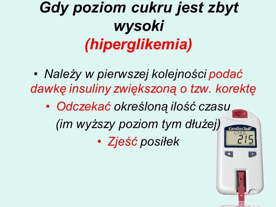Gdy poziom cukru jest zbyt wysoki (hiperglikemia) Należy w pierwszej kolejności podać dawkę insuliny zwiększoną o tzw. korektę Odczekać określoną iloś