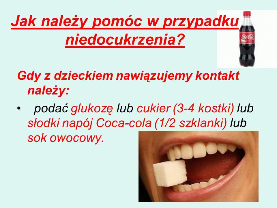 Jak należy pomóc w przypadku niedocukrzenia? Gdy z dzieckiem nawiązujemy kontakt należy: podać glukozę lub cukier (3-4 kostki) lub słodki napój Coca-c