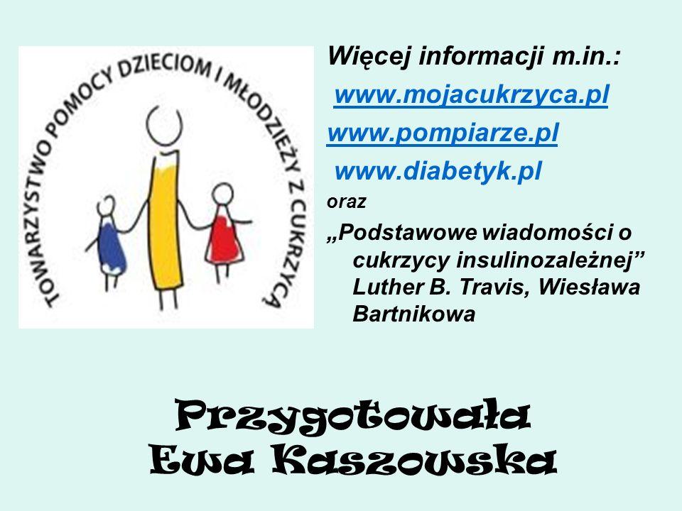 Przygotowała Ewa Kaszowska Więcej informacji m.in.: www.mojacukrzyca.pl www.pompiarze.pl www.diabetyk.pl oraz Podstawowe wiadomości o cukrzycy insulin