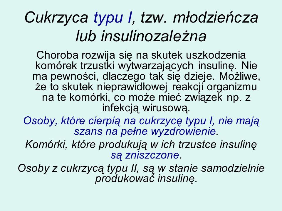 Cukrzyca typu I, tzw. młodzieńcza lub insulinozależna Choroba rozwija się na skutek uszkodzenia komórek trzustki wytwarzających insulinę. Nie ma pewno