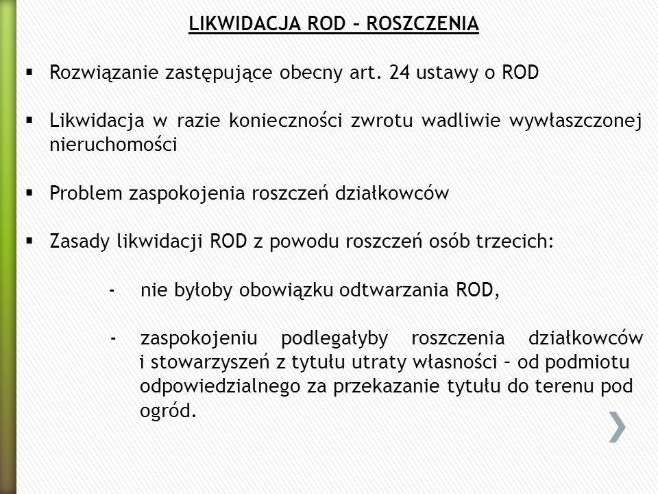 LIKWIDACJA ROD – ROSZCZENIA Rozwiązanie zastępujące obecny art. 24 ustawy o ROD Likwidacja w razie konieczności zwrotu wadliwie wywłaszczonej nierucho