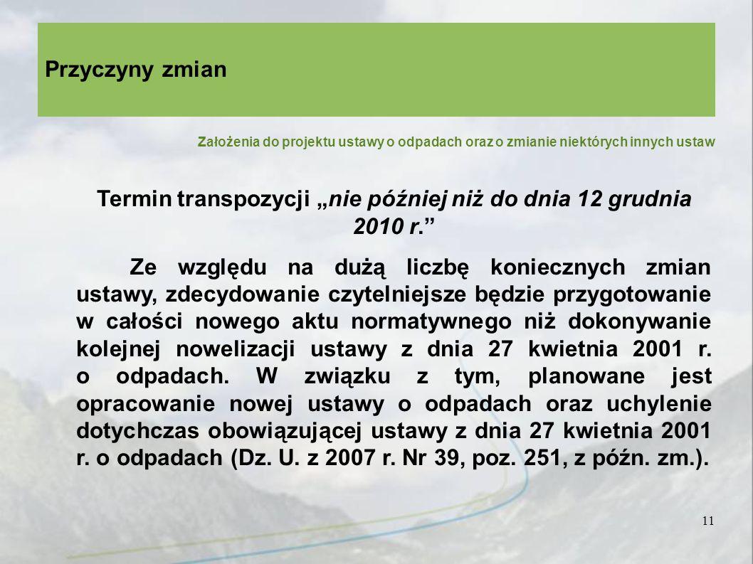 Założenia do projektu ustawy o odpadach oraz o zmianie niektórych innych ustaw 11 Przyczyny zmian Termin transpozycji nie później niż do dnia 12 grudnia 2010 r.
