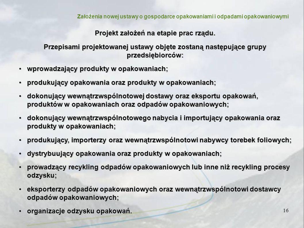 Założenia nowej ustawy o gospodarce opakowaniami i odpadami opakowaniowymi 16 Projekt założeń na etapie prac rządu.
