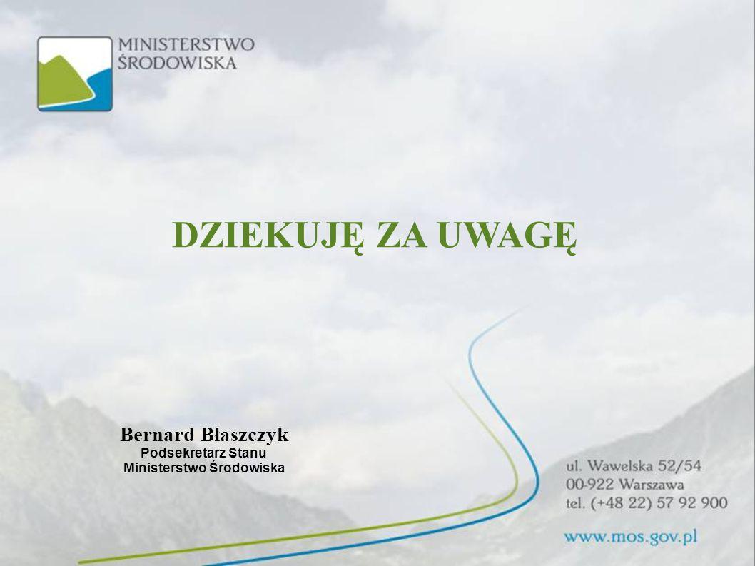 DZIEKUJĘ ZA UWAGĘ Bernard Błaszczyk Podsekretarz Stanu Ministerstwo Środowiska
