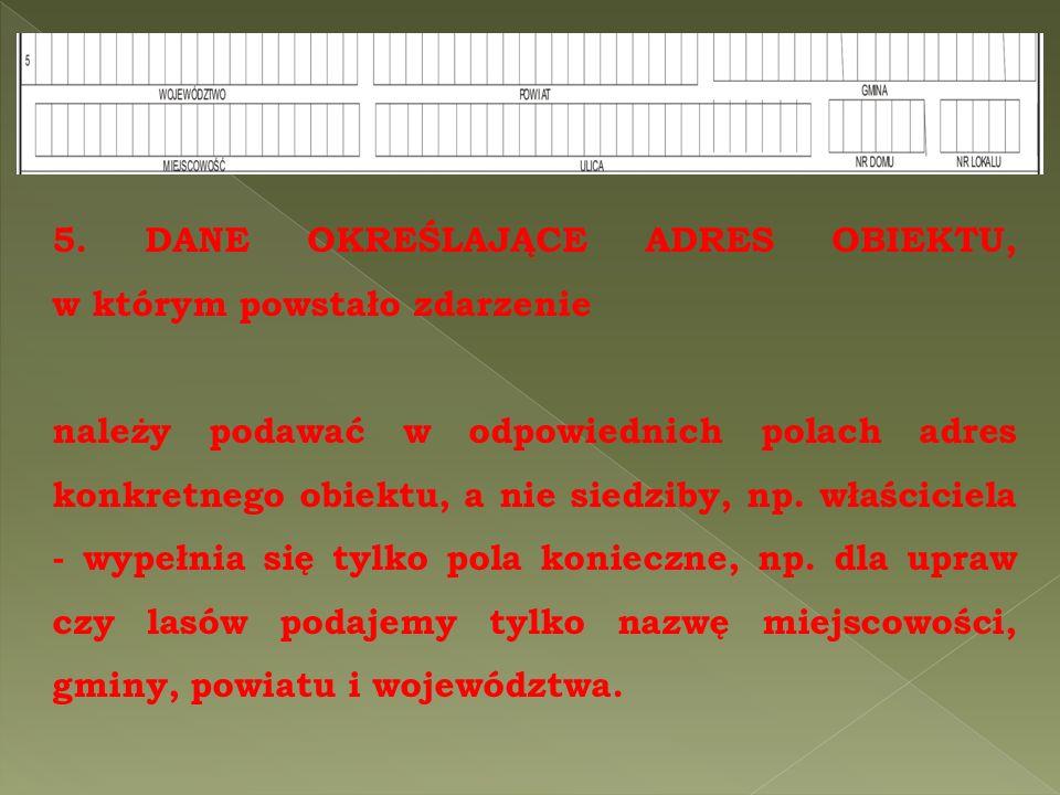 5. DANE OKREŚLAJĄCE ADRES OBIEKTU, w którym powstało zdarzenie należy podawać w odpowiednich polach adres konkretnego obiektu, a nie siedziby, np. wła
