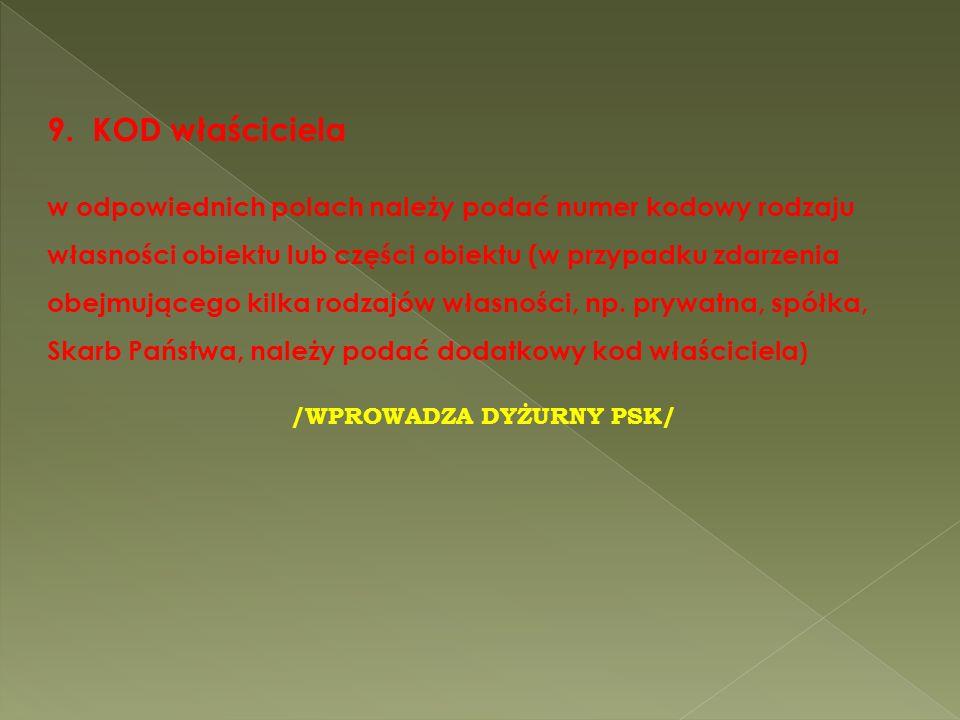9. KOD właściciela w odpowiednich polach należy podać numer kodowy rodzaju własności obiektu lub części obiektu (w przypadku zdarzenia obejmującego ki