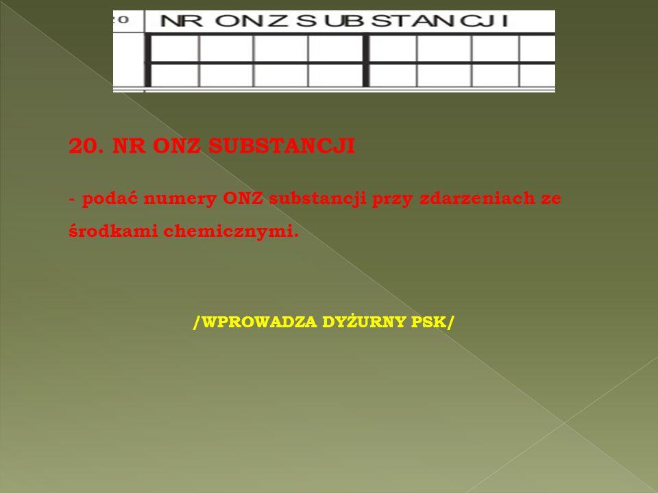 /WPROWADZA DYŻURNY PSK/ 20. NR ONZ SUBSTANCJI - podać numery ONZ substancji przy zdarzeniach ze środkami chemicznymi.
