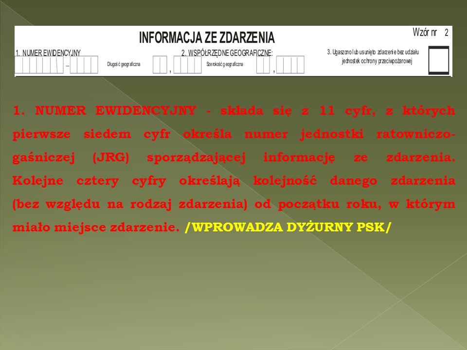 1. NUMER EWIDENCYJNY - składa się z 11 cyfr, z których pierwsze siedem cyfr określa numer jednostki ratowniczo- gaśniczej (JRG) sporządzającej informa